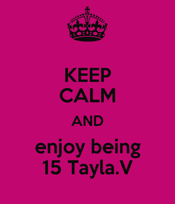KEEP CALM AND enjoy being 15 Tayla.V