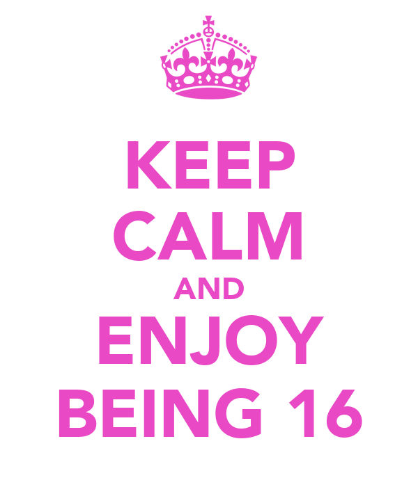 KEEP CALM AND ENJOY BEING 16