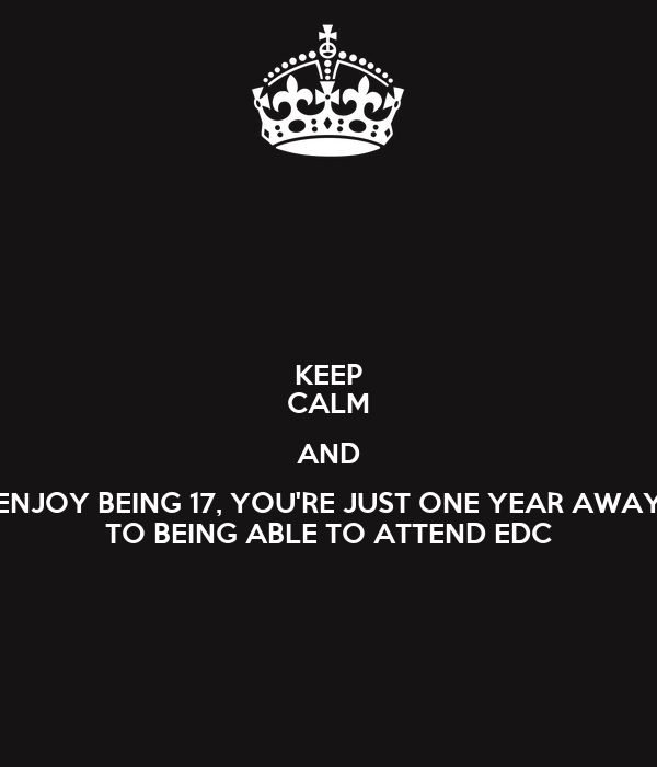 KEEP CALM AND ENJOY BEING 17, YOU'RE JUST ONE YEAR AWAY TO BEING ABLE TO ATTEND EDC