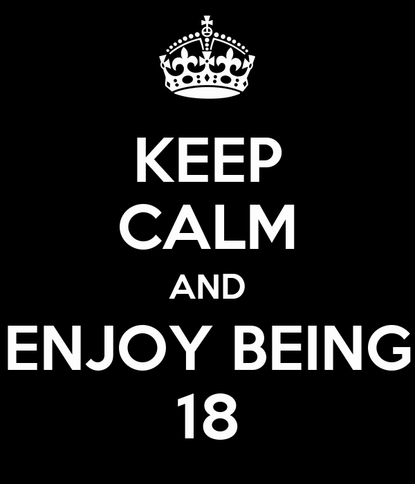 KEEP CALM AND ENJOY BEING 18