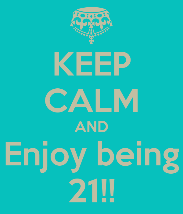 KEEP CALM AND Enjoy being 21!!