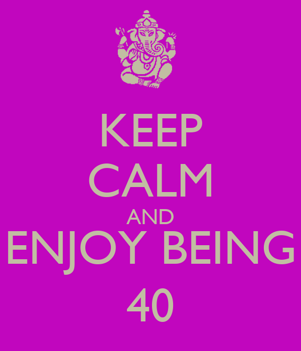 KEEP CALM AND ENJOY BEING 40