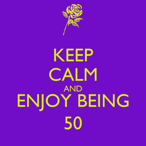 KEEP CALM AND ENJOY BEING 50