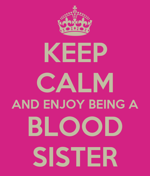 KEEP CALM AND ENJOY BEING A BLOOD SISTER