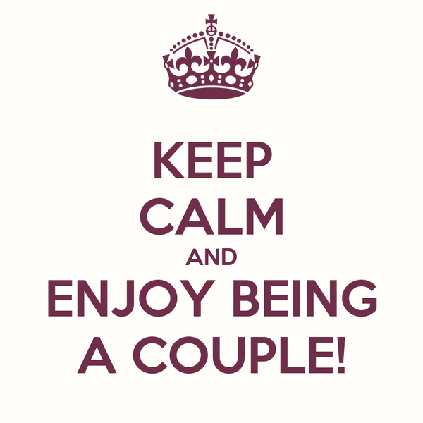 KEEP CALM AND ENJOY BEING A COUPLE!