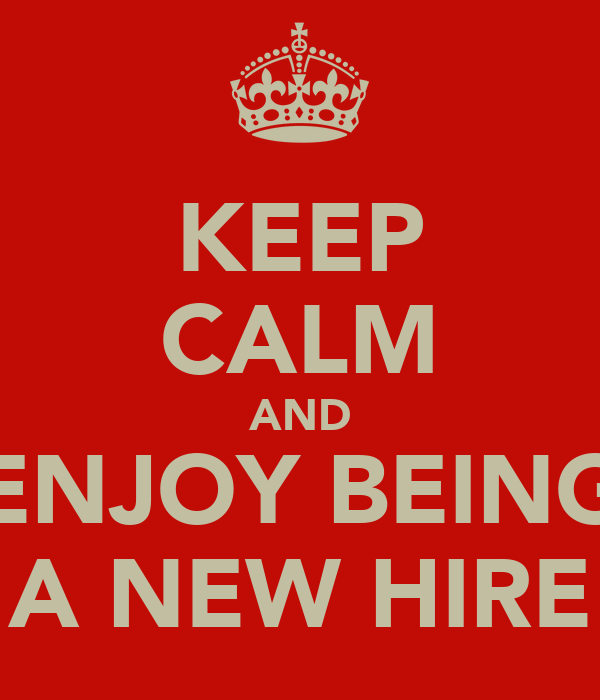 KEEP CALM AND ENJOY BEING A NEW HIRE