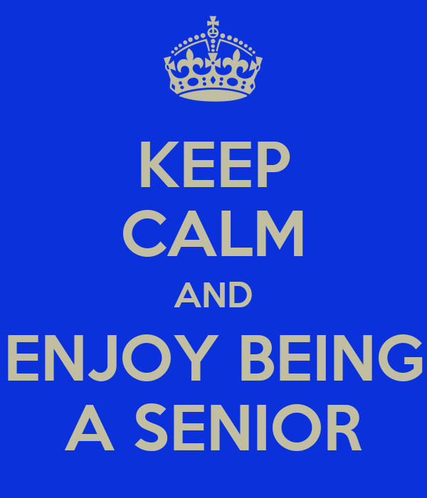 KEEP CALM AND ENJOY BEING A SENIOR