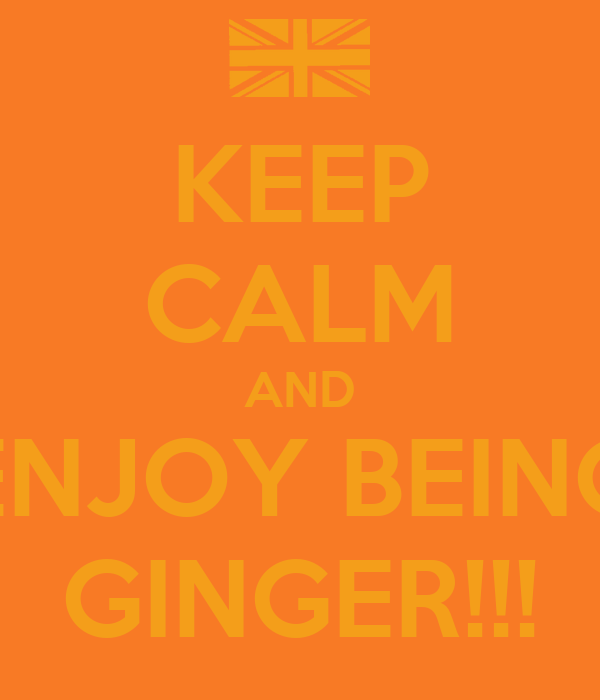 KEEP CALM AND ENJOY BEING GINGER!!!