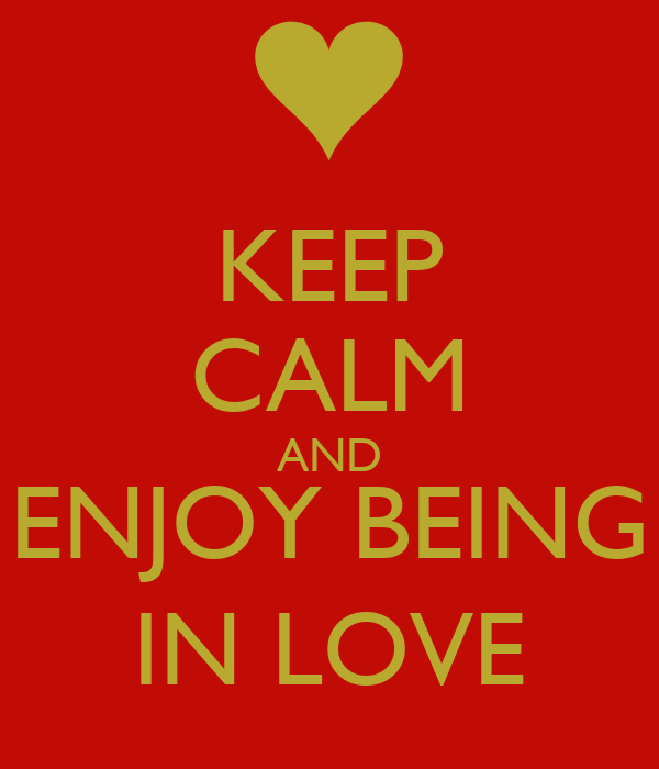 KEEP CALM AND ENJOY BEING IN LOVE