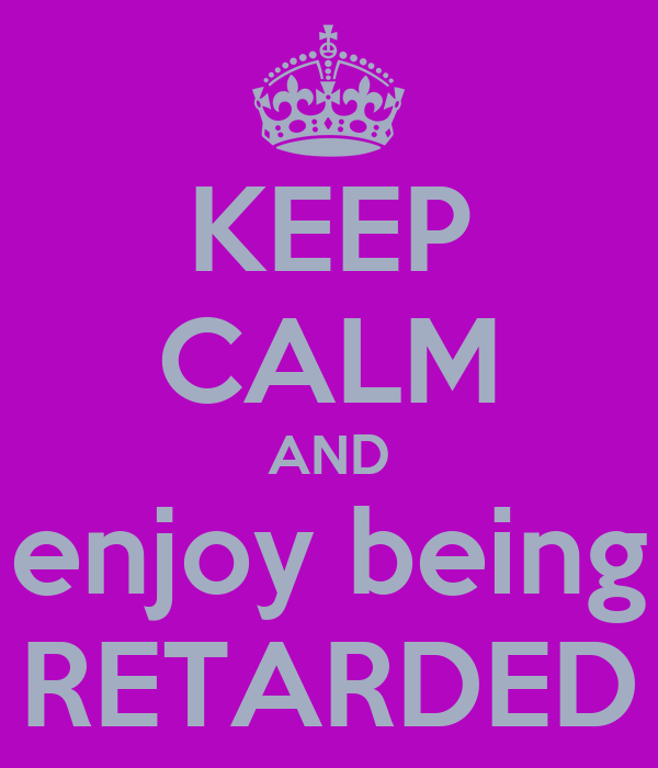 KEEP CALM AND enjoy being RETARDED