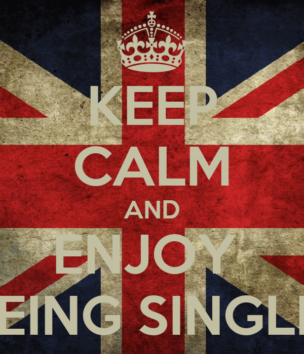 KEEP CALM AND ENJOY  BEING SINGLE