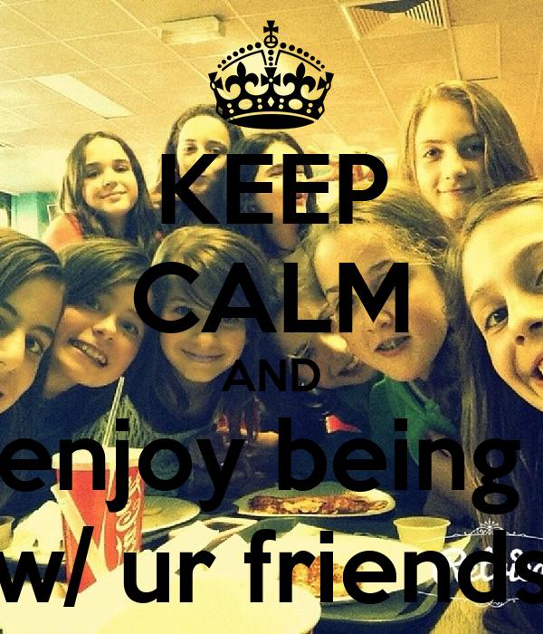 KEEP CALM AND enjoy being  w/ ur friends