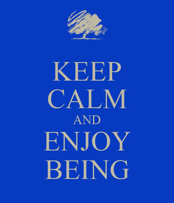 KEEP CALM AND ENJOY BEING