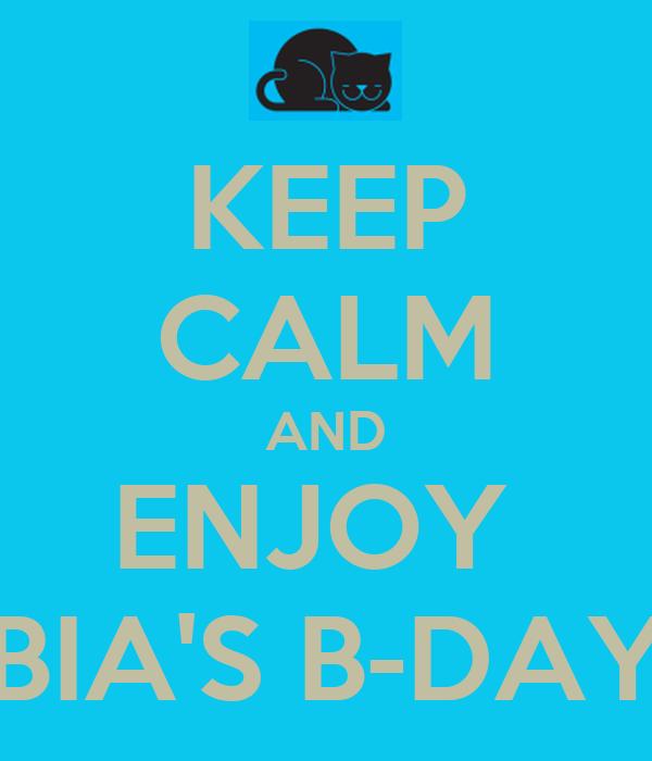 KEEP CALM AND ENJOY  BIA'S B-DAY