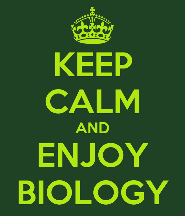 KEEP CALM AND ENJOY BIOLOGY
