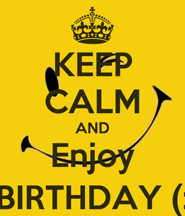 KEEP CALM AND Enjoy BIRTHDAY (: