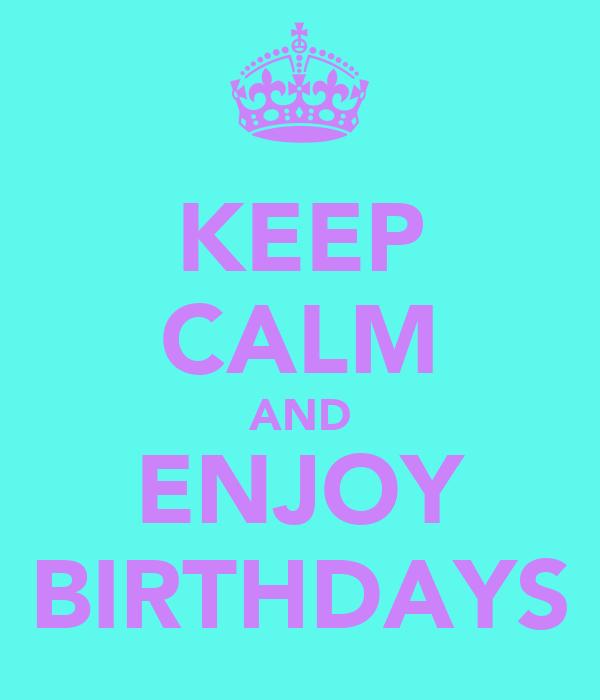 KEEP CALM AND ENJOY BIRTHDAYS