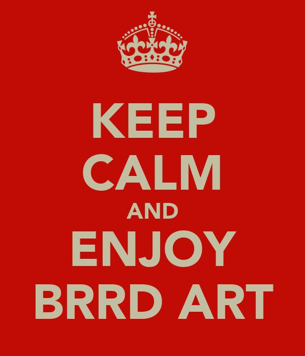 KEEP CALM AND ENJOY BRRD ART