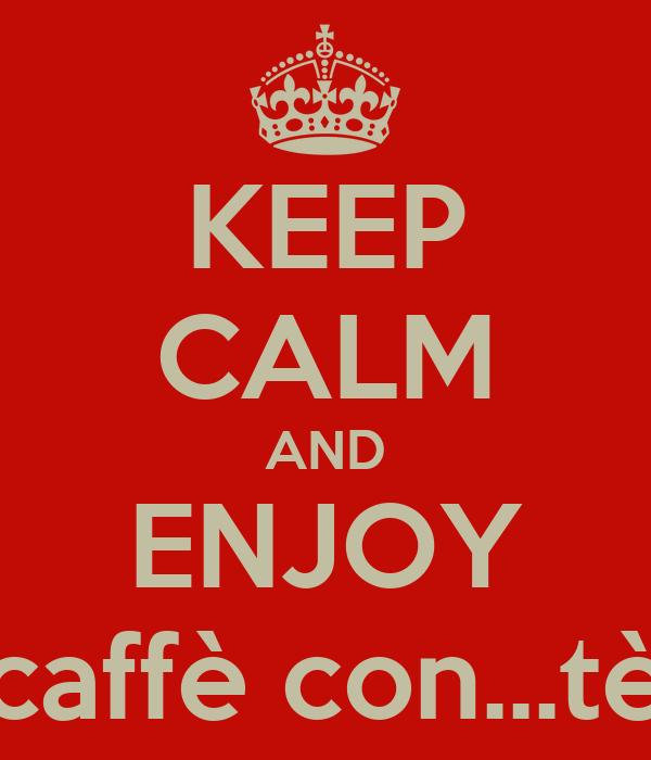 KEEP CALM AND ENJOY caffè con...tè