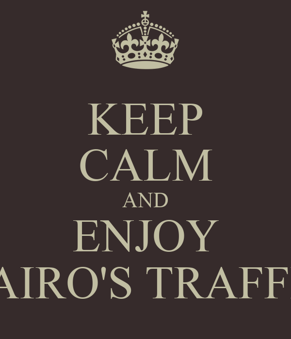 KEEP CALM AND ENJOY CAIRO'S TRAFFIC
