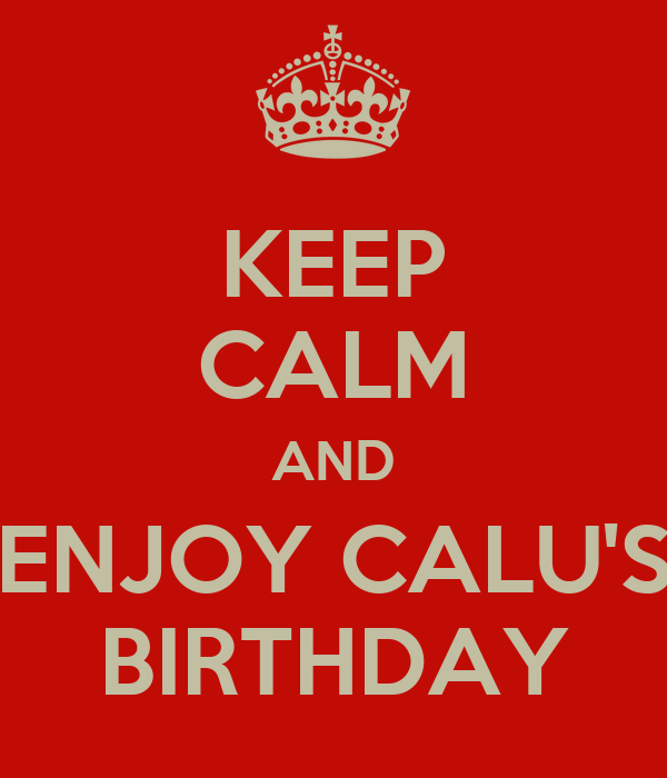 KEEP CALM AND ENJOY CALU'S BIRTHDAY