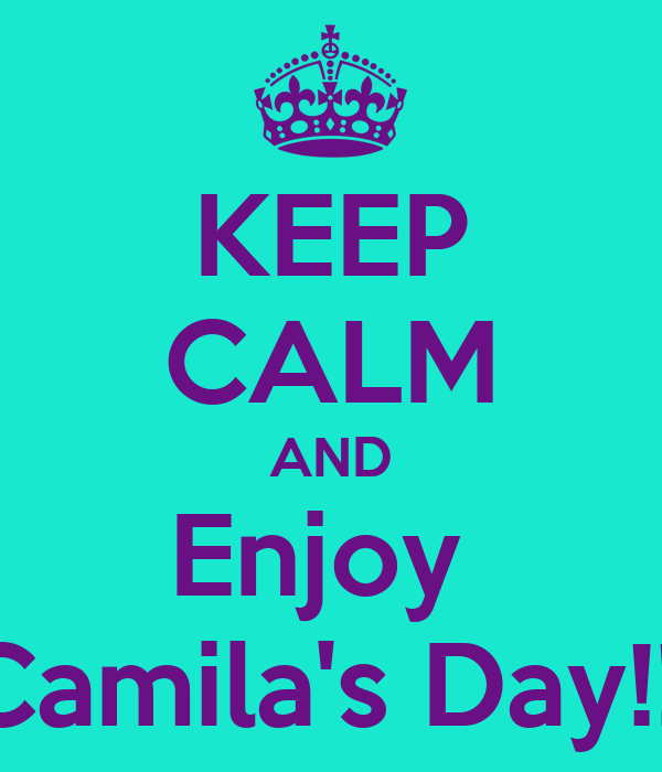KEEP CALM AND Enjoy  Camila's Day!!!