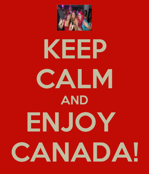KEEP CALM AND ENJOY  CANADA!