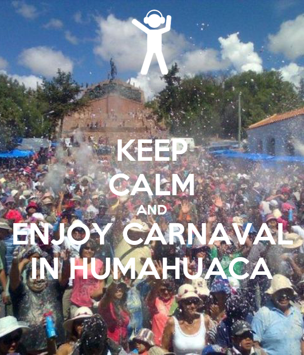 KEEP CALM AND ENJOY CARNAVAL IN HUMAHUACA