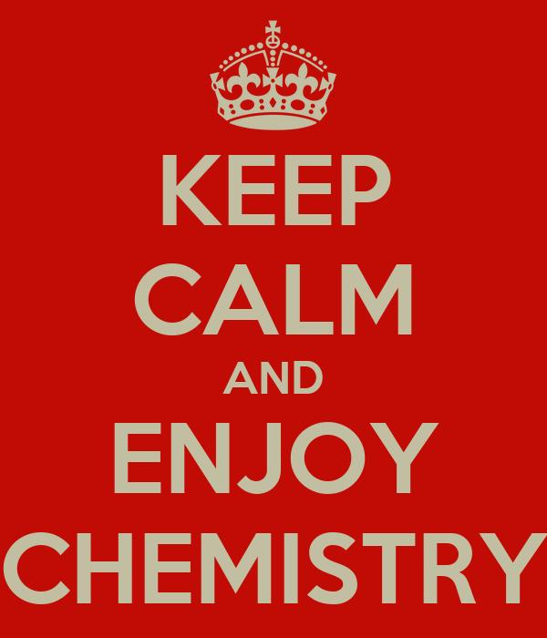KEEP CALM AND ENJOY CHEMISTRY