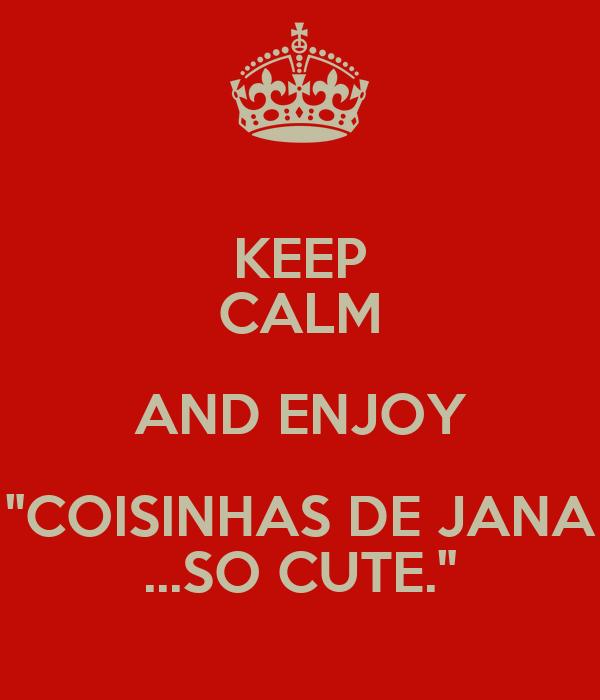 """KEEP CALM AND ENJOY """"COISINHAS DE JANA ...SO CUTE."""""""