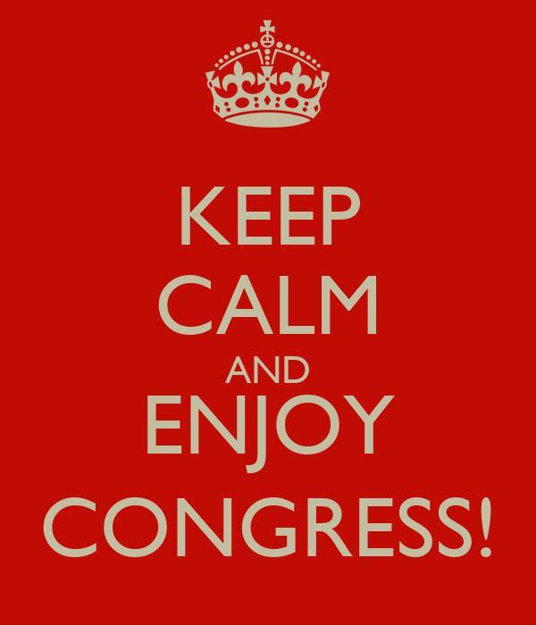 KEEP CALM AND ENJOY CONGRESS!