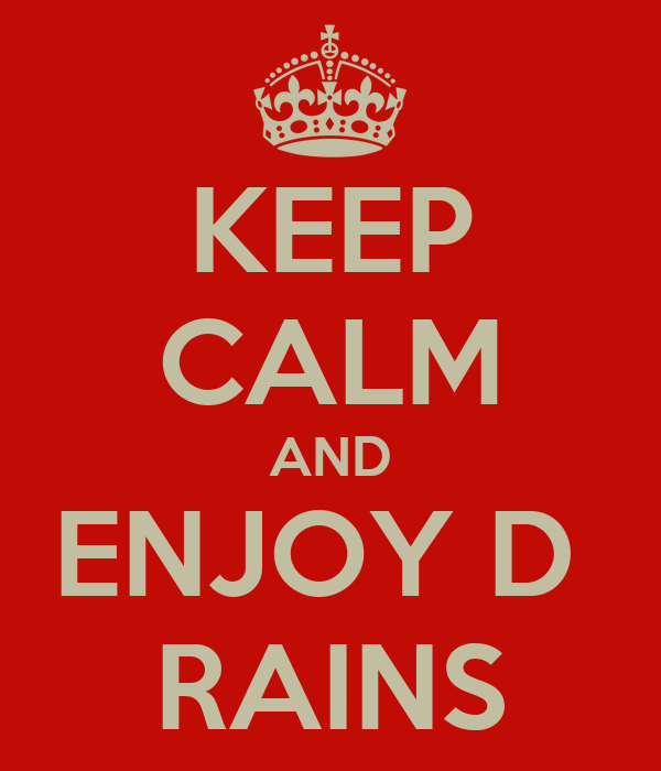 KEEP CALM AND ENJOY D  RAINS