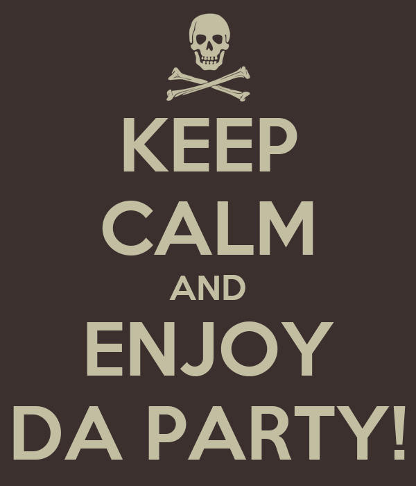 KEEP CALM AND ENJOY DA PARTY!
