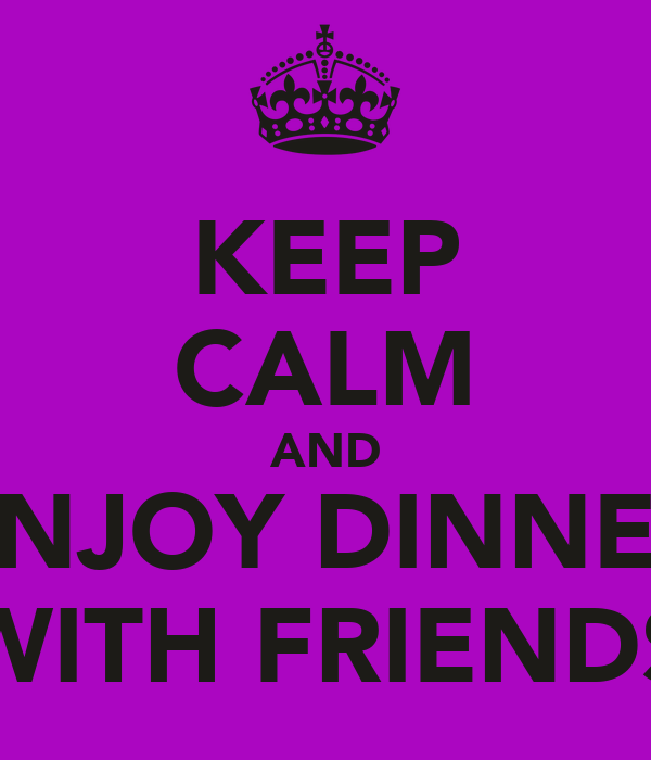 KEEP CALM AND ENJOY DINNER WITH FRIENDS