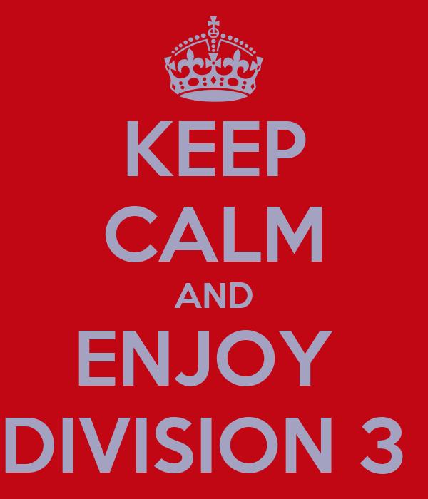 KEEP CALM AND ENJOY  DIVISION 3