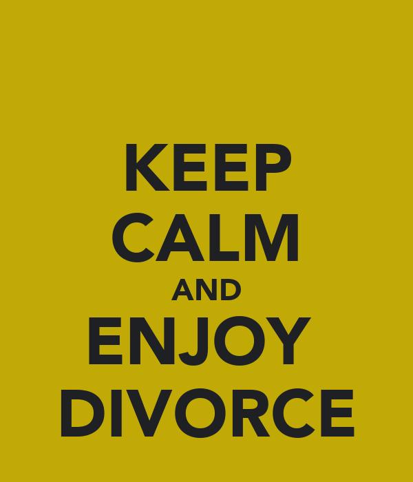KEEP CALM AND ENJOY  DIVORCE