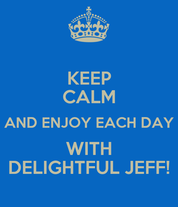KEEP CALM AND ENJOY EACH DAY WITH DELIGHTFUL JEFF!