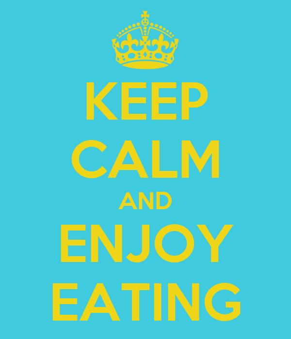 KEEP CALM AND ENJOY EATING