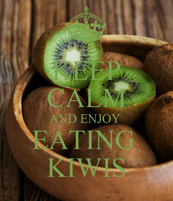 KEEP CALM AND ENJOY  EATING  KIWIS