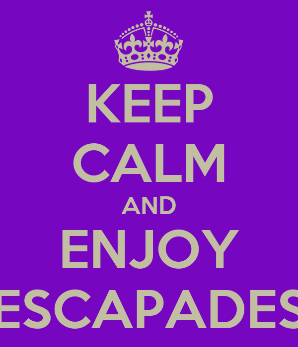 KEEP CALM AND ENJOY ESCAPADES