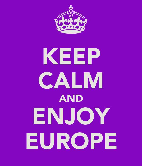 KEEP CALM AND ENJOY EUROPE