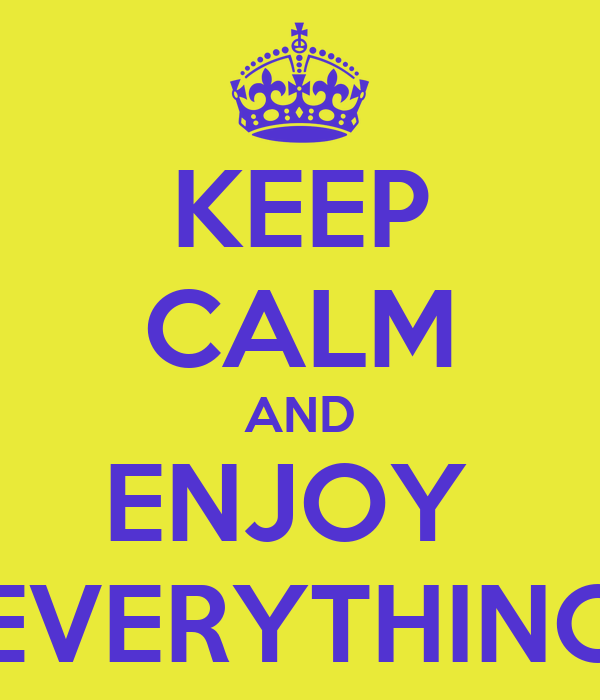KEEP CALM AND ENJOY  EVERYTHING