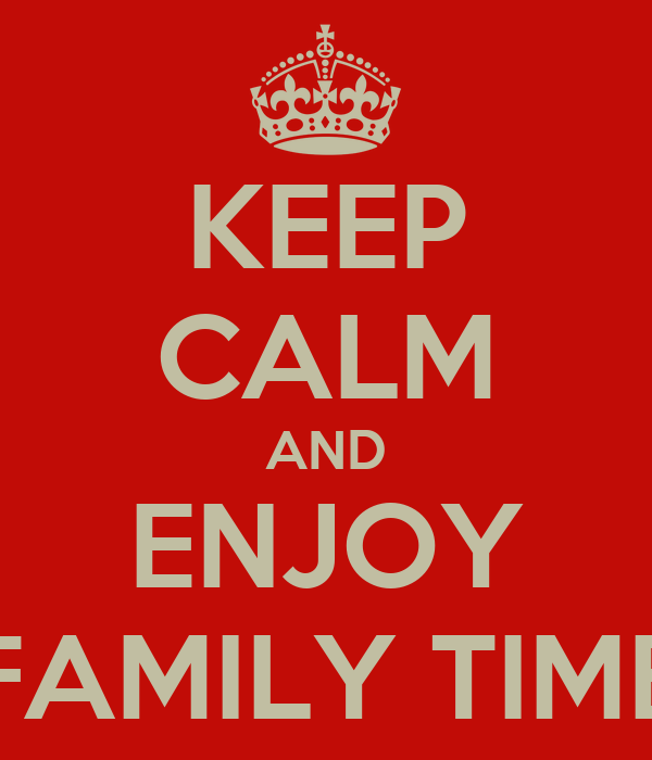 KEEP CALM AND ENJOY FAMILY TIME