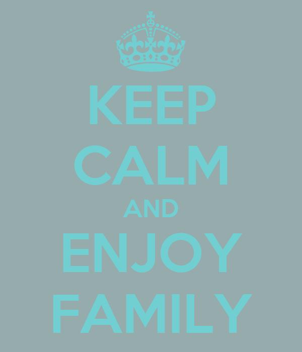 KEEP CALM AND ENJOY FAMILY