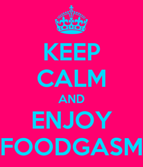KEEP CALM AND ENJOY FOODGASM