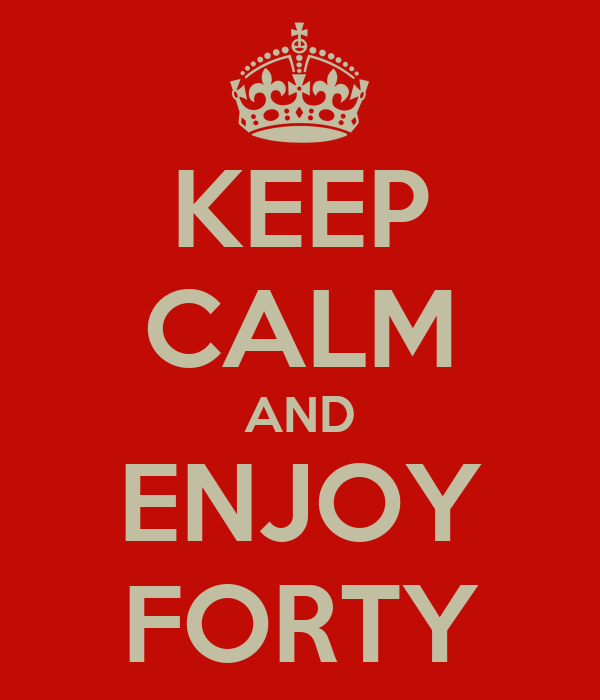 KEEP CALM AND ENJOY FORTY