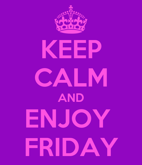 KEEP CALM AND ENJOY  FRIDAY