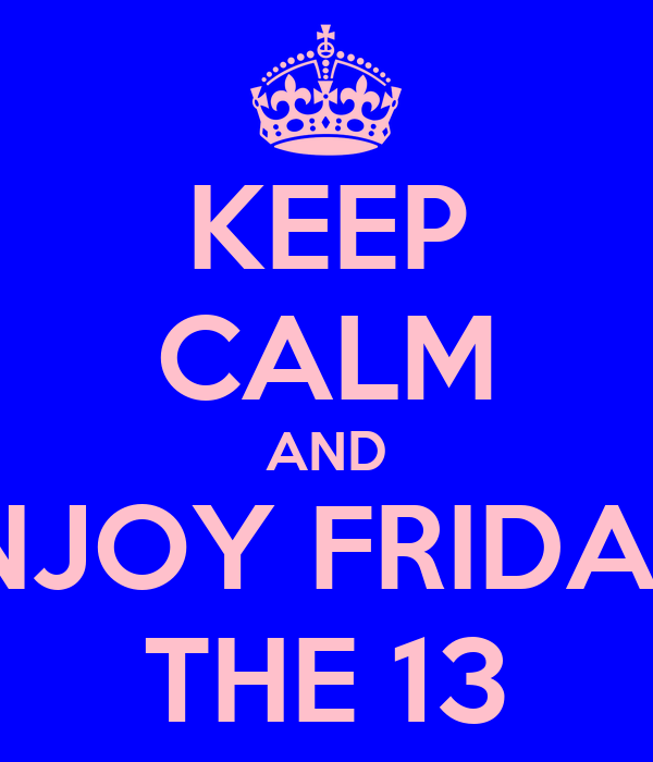 KEEP CALM AND ENJOY FRIDAY  THE 13