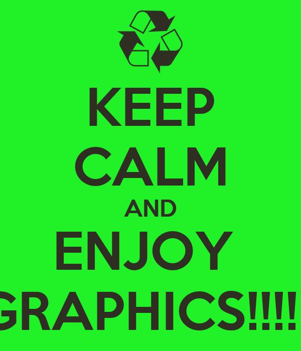 KEEP CALM AND ENJOY  GRAPHICS!!!!!!