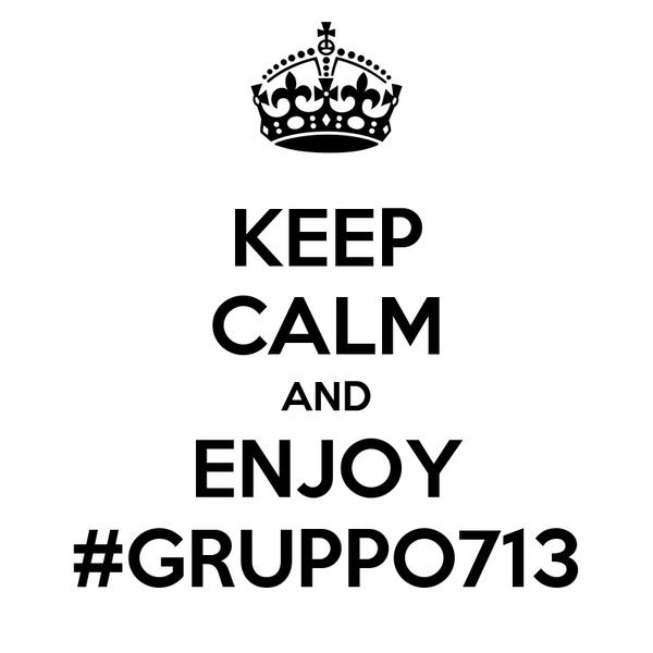 KEEP CALM AND ENJOY #GRUPPO713